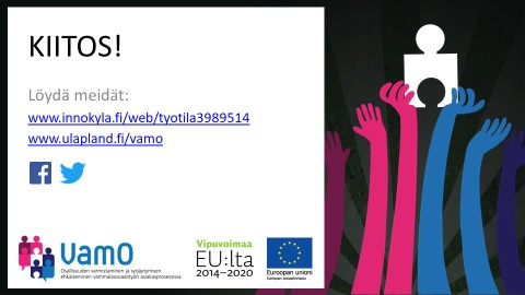 Teksti: KIITOS! Löydät meidät: www.innokylä.fi/web/tyotila398951 ja www.ulapland.fi/vamo. Tekstin alla Facebook- ja Twitter-kuvakkeet. Alla VamO-hankkeen, Vipuvoimaa EU:lta 2014-2020 ja Euroopan unionin logot. Oikealla kuva jossa punaiset ja siniset piirretyt kädet pitävät kiinni palapelin palasesta.